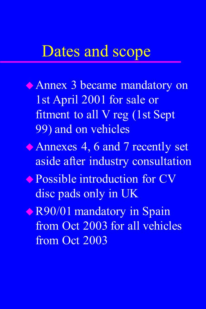Dates and scope u Annex 3 became mandatory on 1st April 2001 for sale or fitment to all V reg (1st Sept 99) and on vehicles u Annexes 4, 6 and 7 recen