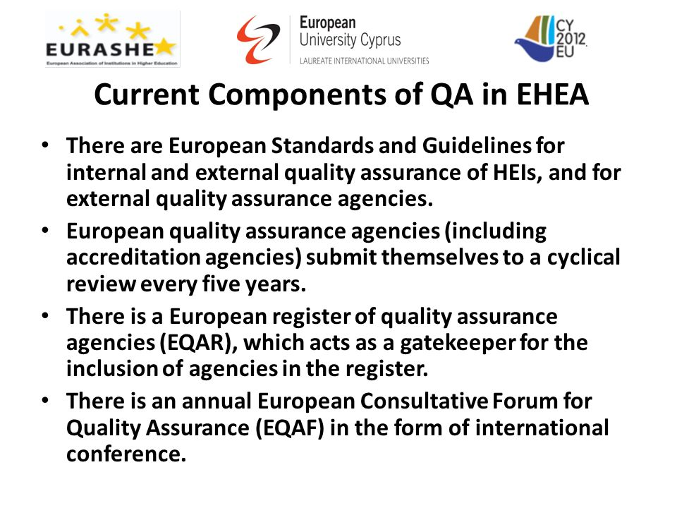 Current Components of QA in EHEA There are European Standards and Guidelines for internal and external quality assurance of HEIs, and for external qua