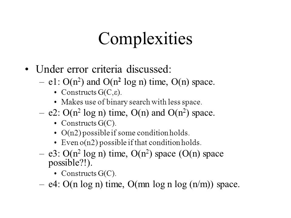 Complexities Under error criteria discussed: –e1: O(n 2 ) and O(n 2 log n) time, O(n) space. Constructs G(C,ε). Makes use of binary search with less s
