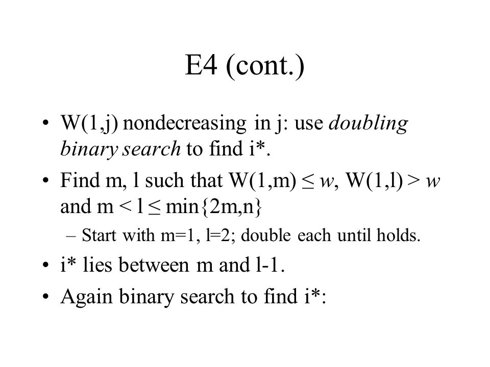 E4 (cont.) W(1,j) nondecreasing in j: use doubling binary search to find i*. Find m, l such that W(1,m) ≤ w, W(1,l) > w and m < l ≤ min{2m,n} –Start w