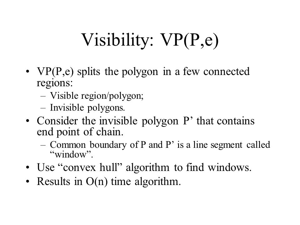 Visibility: VP(P,e) VP(P,e) splits the polygon in a few connected regions: –Visible region/polygon; –Invisible polygons. Consider the invisible polygo
