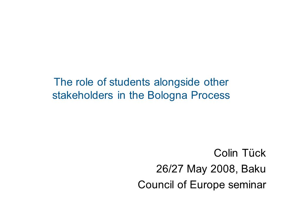 The role of students alongside other stakeholders in the Bologna Process Colin Tück 26/27 May 2008, Baku Council of Europe seminar