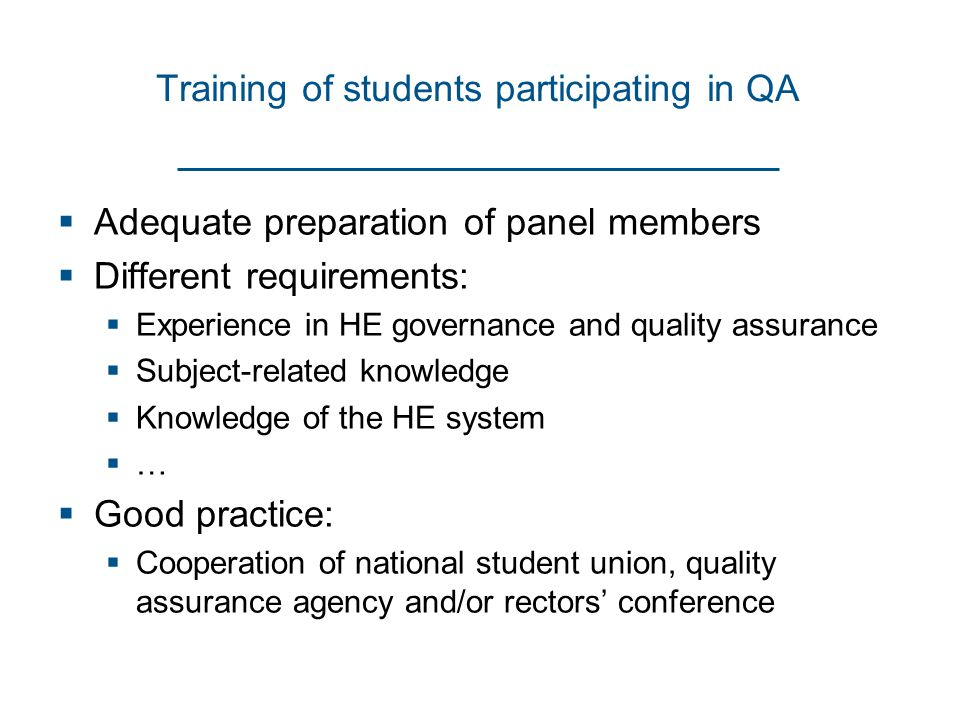 Training of students participating in QA  Adequate preparation of panel members  Different requirements:  Experience in HE governance and quality assurance  Subject-related knowledge  Knowledge of the HE system  …  Good practice:  Cooperation of national student union, quality assurance agency and/or rectors' conference