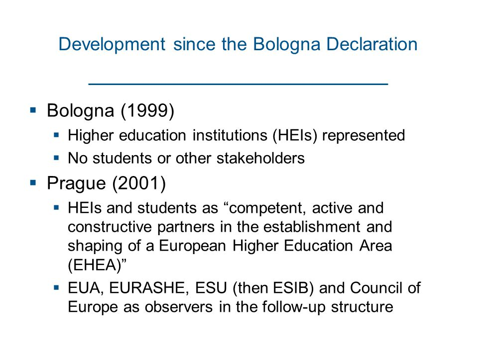 Development since the Bologna Declaration  Bologna (1999)  Higher education institutions (HEIs) represented  No students or other stakeholders  Prague (2001)  HEIs and students as competent, active and constructive partners in the establishment and shaping of a European Higher Education Area (EHEA)  EUA, EURASHE, ESU (then ESIB) and Council of Europe as observers in the follow-up structure