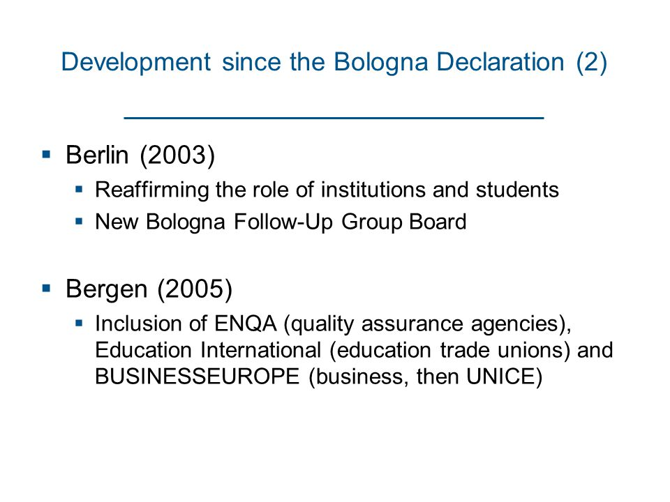 Development since the Bologna Declaration (2)  Berlin (2003)  Reaffirming the role of institutions and students  New Bologna Follow-Up Group Board