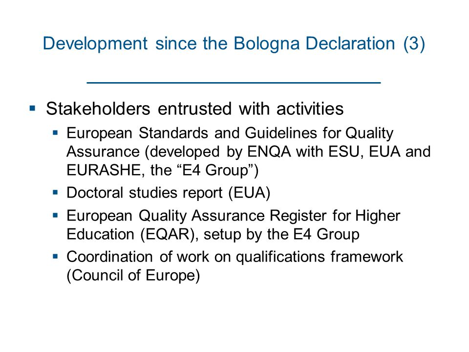 Development since the Bologna Declaration (3)  Stakeholders entrusted with activities  European Standards and Guidelines for Quality Assurance (developed by ENQA with ESU, EUA and EURASHE, the E4 Group )  Doctoral studies report (EUA)  European Quality Assurance Register for Higher Education (EQAR), setup by the E4 Group  Coordination of work on qualifications framework (Council of Europe)