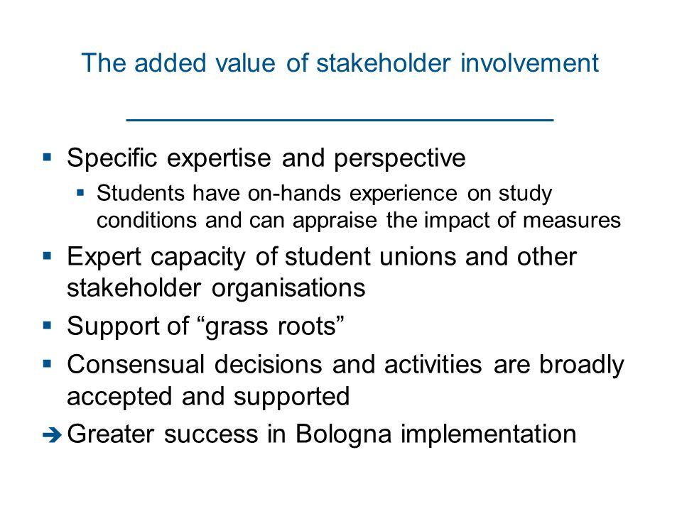The added value of stakeholder involvement  Specific expertise and perspective  Students have on-hands experience on study conditions and can appraise the impact of measures  Expert capacity of student unions and other stakeholder organisations  Support of grass roots  Consensual decisions and activities are broadly accepted and supported  Greater success in Bologna implementation