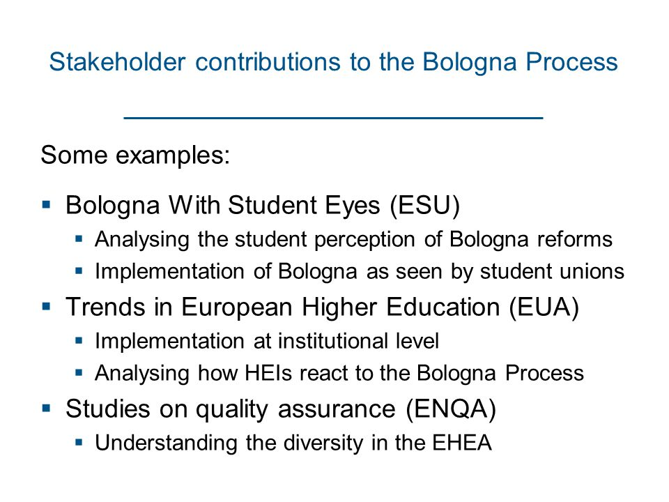 Stakeholder contributions to the Bologna Process Some examples:  Bologna With Student Eyes (ESU)  Analysing the student perception of Bologna reforms  Implementation of Bologna as seen by student unions  Trends in European Higher Education (EUA)  Implementation at institutional level  Analysing how HEIs react to the Bologna Process  Studies on quality assurance (ENQA)  Understanding the diversity in the EHEA