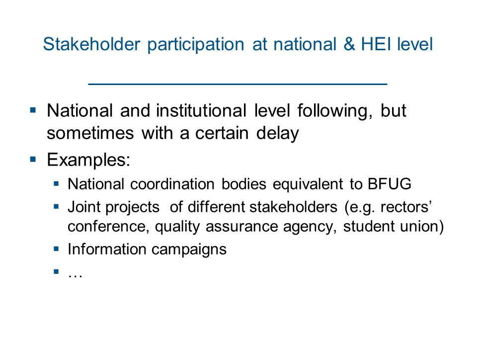 Stakeholder participation at national & HEI level  National and institutional level following, but sometimes with a certain delay  Examples:  National coordination bodies equivalent to BFUG  Joint projects of different stakeholders (e.g.
