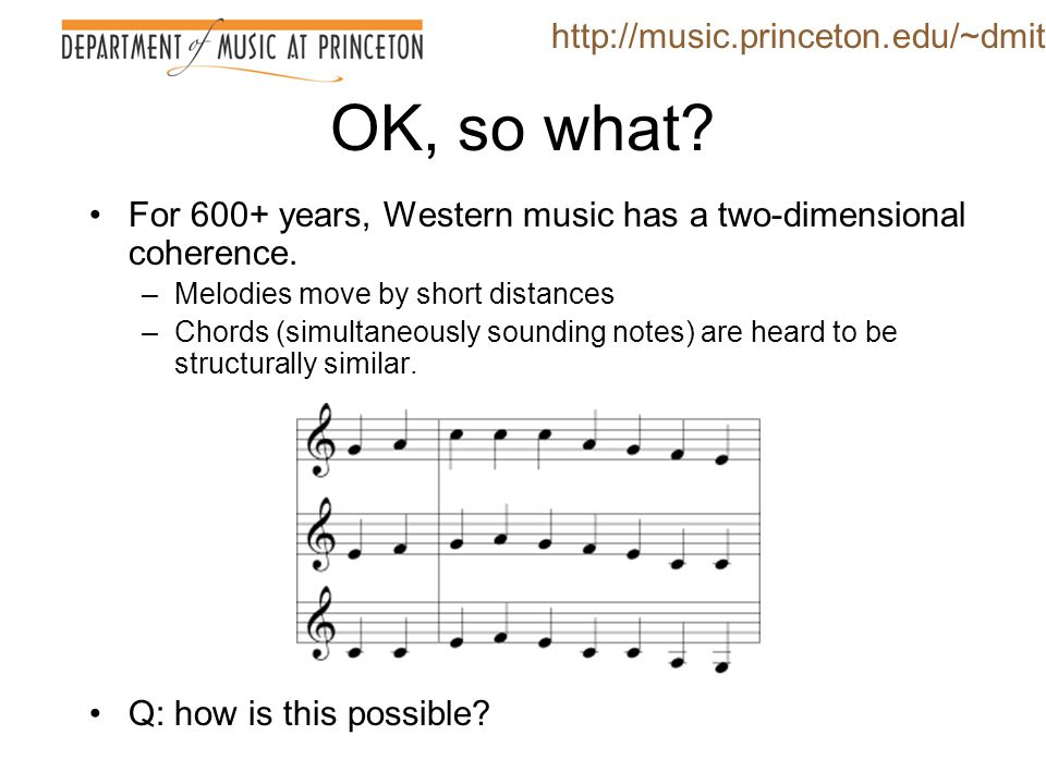 OK, so what? For 600+ years, Western music has a two-dimensional coherence. –Melodies move by short distances –Chords (simultaneously sounding notes)