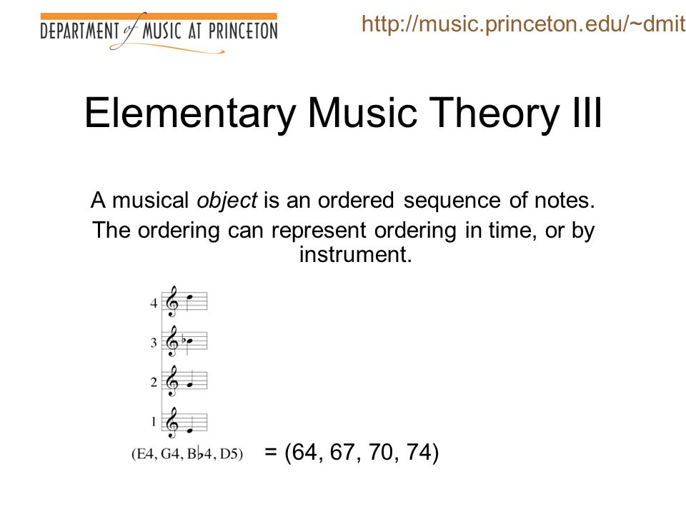 Elementary Music Theory III A musical object is an ordered sequence of notes. The ordering can represent ordering in time, or by instrument. http://mu