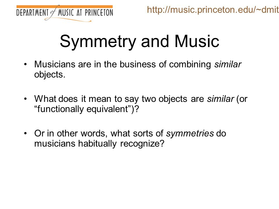 "Symmetry and Music Musicians are in the business of combining similar objects. What does it mean to say two objects are similar (or ""functionally equi"