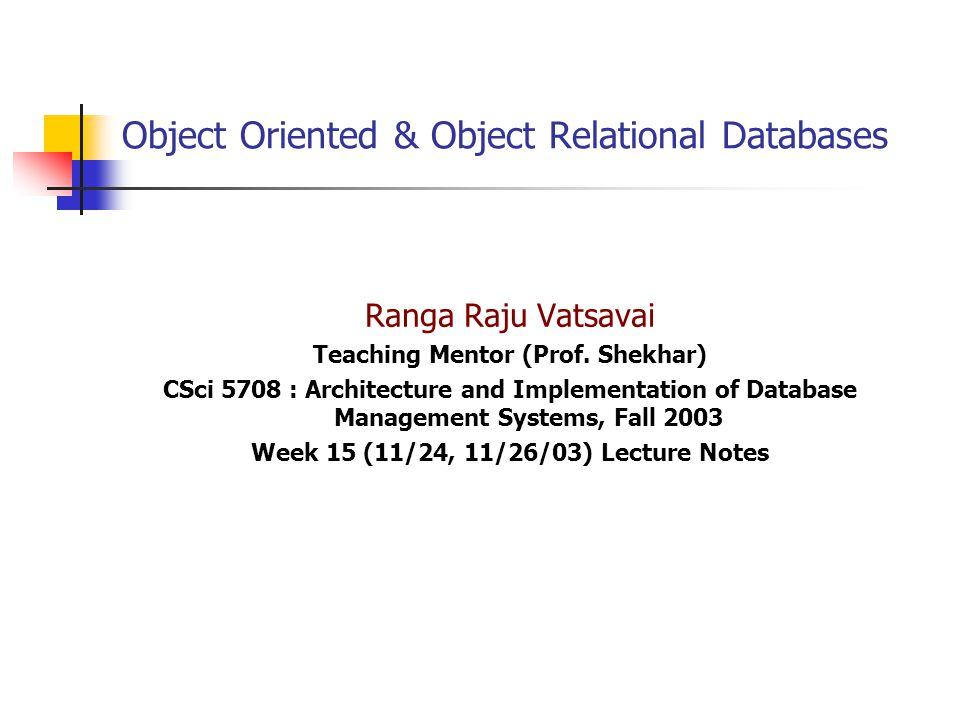 Object Oriented & Object Relational Databases Ranga Raju Vatsavai Teaching Mentor (Prof. Shekhar) CSci 5708 : Architecture and Implementation of Datab