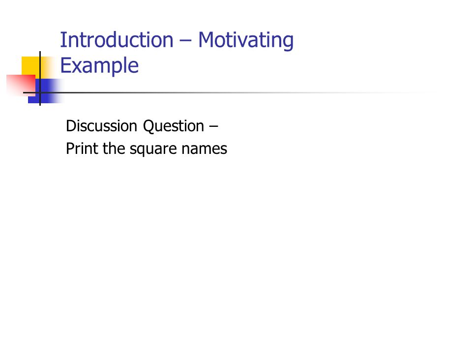 Introduction – Motivating Example Discussion Question – Print the square names