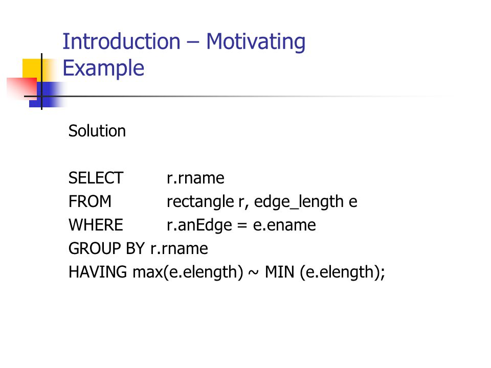 Introduction – Motivating Example Solution SELECT r.rname FROMrectangle r, edge_length e WHERE r.anEdge = e.ename GROUP BY r.rname HAVING max(e.elengt
