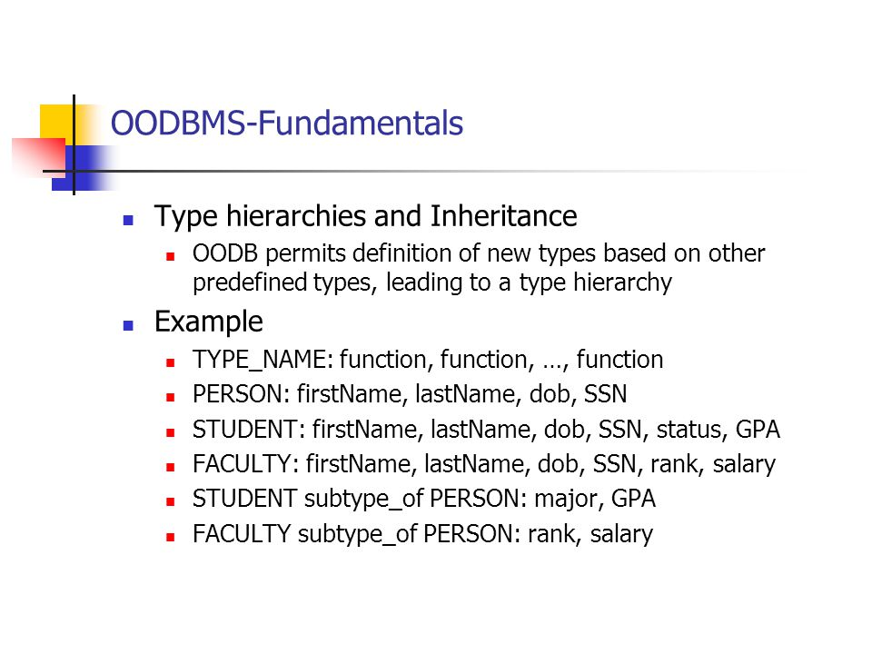 OODBMS-Fundamentals Type hierarchies and Inheritance OODB permits definition of new types based on other predefined types, leading to a type hierarchy