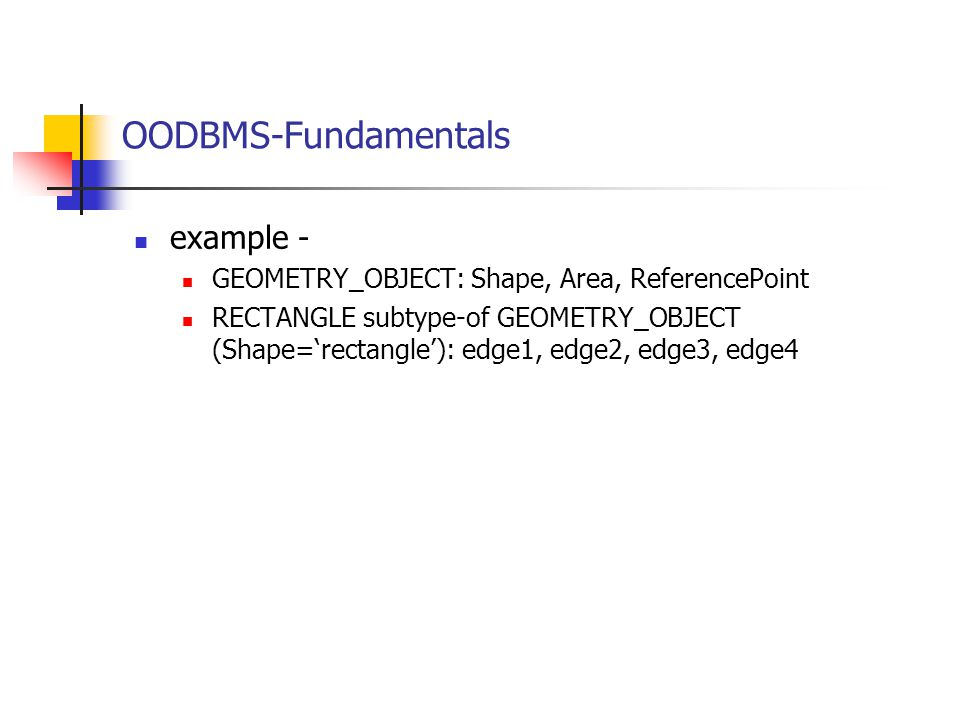 OODBMS-Fundamentals example - GEOMETRY_OBJECT: Shape, Area, ReferencePoint RECTANGLE subtype-of GEOMETRY_OBJECT (Shape='rectangle'): edge1, edge2, edg