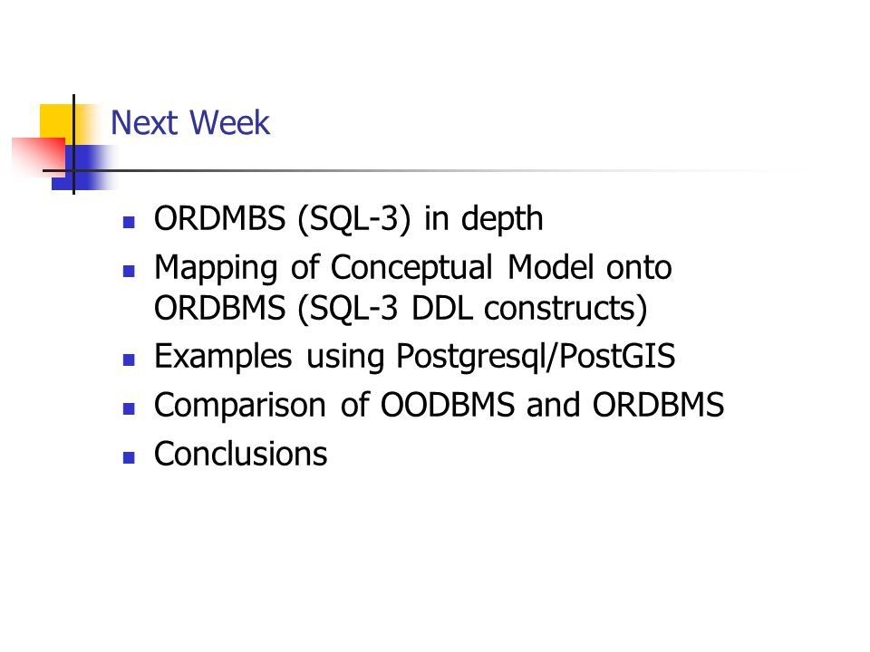 Next Week ORDMBS (SQL-3) in depth Mapping of Conceptual Model onto ORDBMS (SQL-3 DDL constructs) Examples using Postgresql/PostGIS Comparison of OODBM