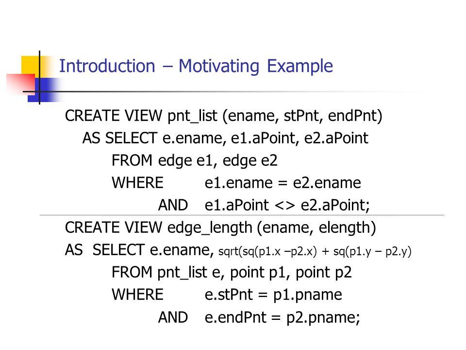 Introduction – Motivating Example CREATE VIEW pnt_list (ename, stPnt, endPnt) AS SELECT e.ename, e1.aPoint, e2.aPoint FROMedge e1, edge e2 WHERE e1.en