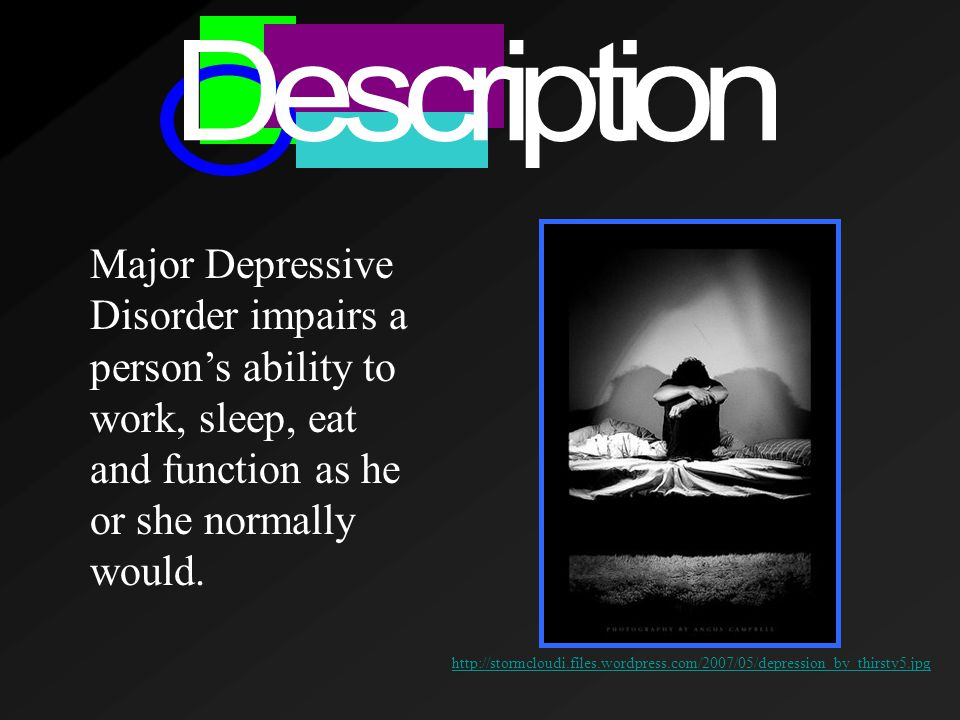 Major Depressive Disorder impairs a person's ability to work, sleep, eat and function as he or she normally would.