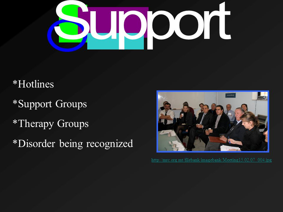 *Hotlines *Support Groups *Therapy Groups *Disorder being recognized http://mrc.org.mt/filebank/imagebank/Meeting15.02.07 004.jpg
