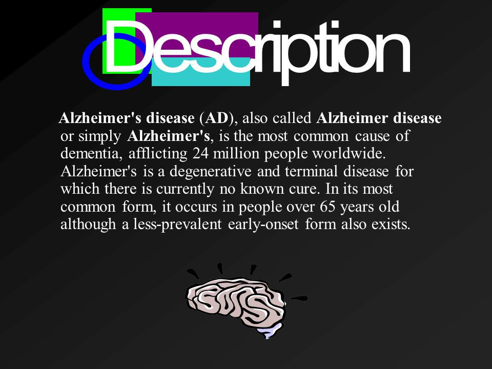 Alzheimer s disease (AD), also called Alzheimer disease or simply Alzheimer s, is the most common cause of dementia, afflicting 24 million people worldwide.