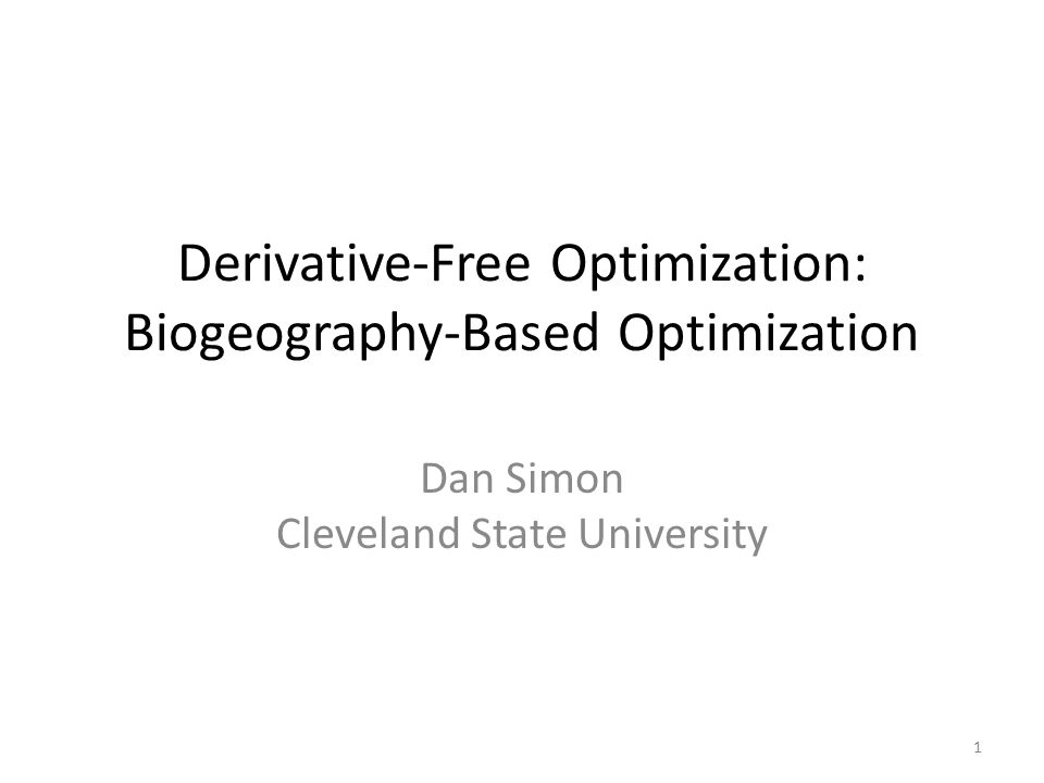 Derivative-Free Optimization: Biogeography-Based Optimization Dan Simon Cleveland State University 1