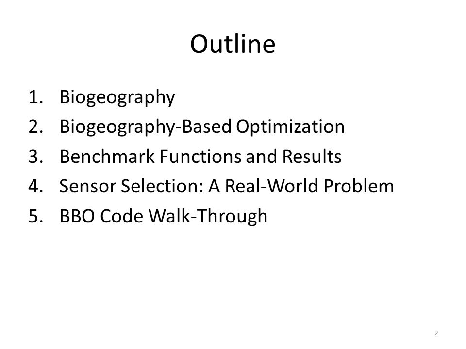 2 Outline 1.Biogeography 2.Biogeography-Based Optimization 3.Benchmark Functions and Results 4.Sensor Selection: A Real-World Problem 5.BBO Code Walk-