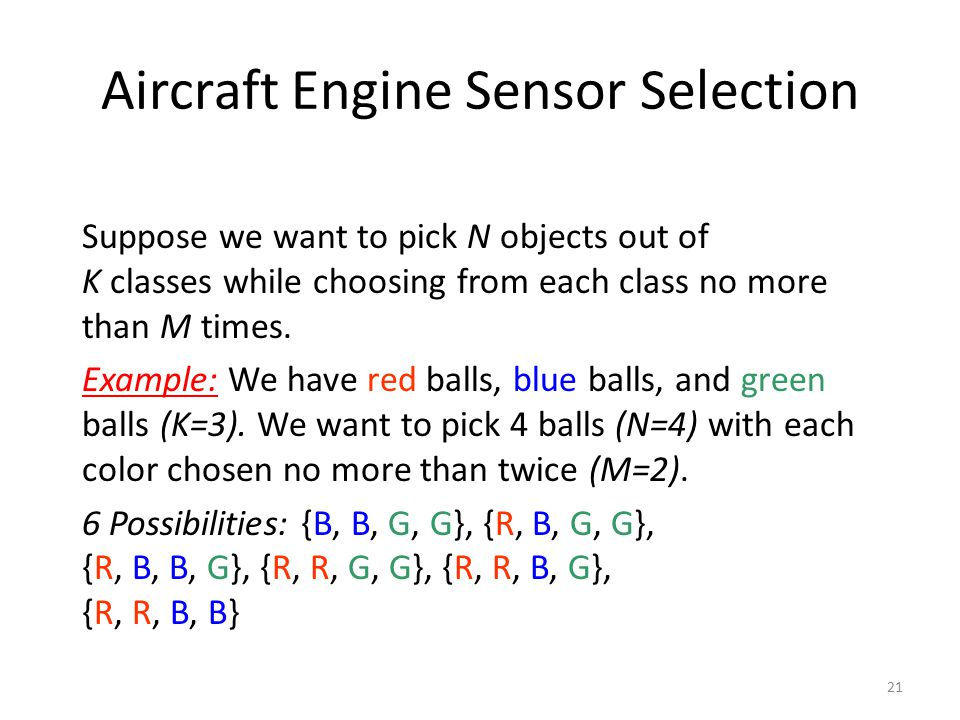 21 Aircraft Engine Sensor Selection Suppose we want to pick N objects out of K classes while choosing from each class no more than M times. Example: W