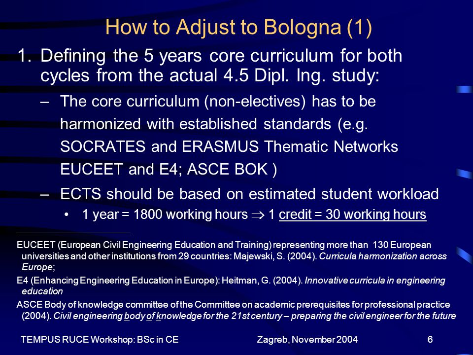 Zagreb, November 2004TEMPUS RUCE Workshop: BSc in CE7 How to Adjust to Bologna (2) –Quality features of current curricula should be retained Project based learning in design courses has to be included in the workload –More advanced contents should be shifted from the current curricula to the PhD cycle and to the life-long learning process 2.Two cycles are not to be obtained by simply cutting down the actual curricula (4.5+2) and splitting them into two parts because: –Meaningful studies need a balance between basic and engineering courses