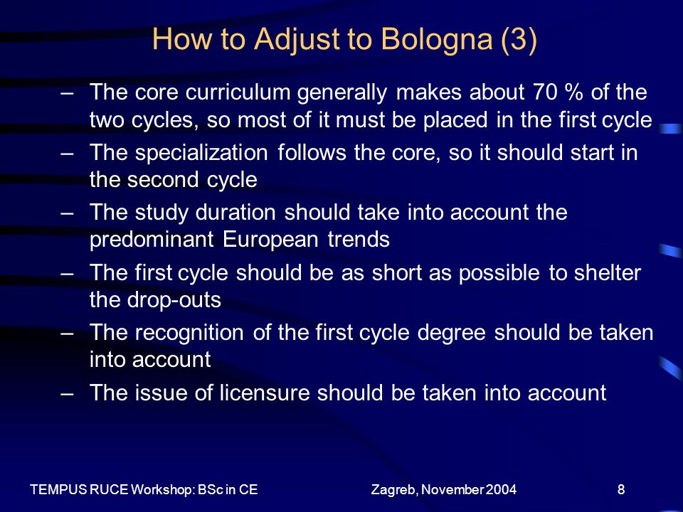 Zagreb, November 2004TEMPUS RUCE Workshop: BSc in CE8 How to Adjust to Bologna (3) –The core curriculum generally makes about 70 % of the two cycles, so most of it must be placed in the first cycle –The specialization follows the core, so it should start in the second cycle –The study duration should take into account the predominant European trends –The first cycle should be as short as possible to shelter the drop-outs –The recognition of the first cycle degree should be taken into account –The issue of licensure should be taken into account