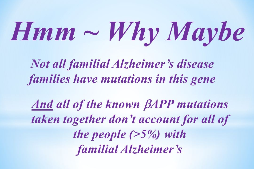 Hmm ~ Why Maybe Not all familial Alzheimer's disease families have mutations in this gene And all of the known  APP mutations taken together don't account for all of the people (>5%) with familial Alzheimer's