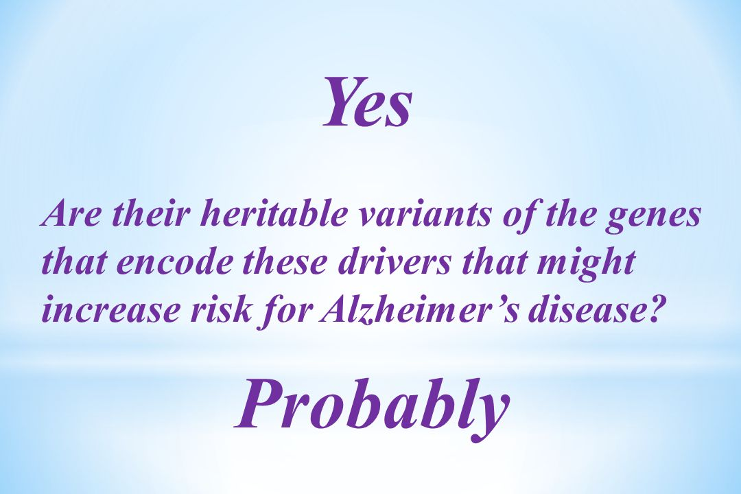 Yes Are their heritable variants of the genes that encode these drivers that might increase risk for Alzheimer's disease.