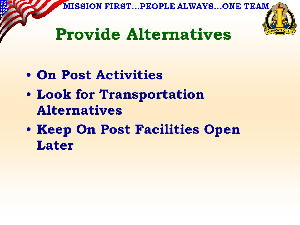 MISSION FIRST…PEOPLE ALWAYS…ONE TEAM Provide Alternatives On Post Activities Look for Transportation Alternatives Keep On Post Facilities Open Later