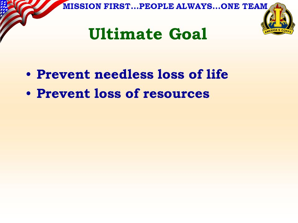 MISSION FIRST…PEOPLE ALWAYS…ONE TEAM Ultimate Goal Prevent needless loss of life Prevent loss of resources