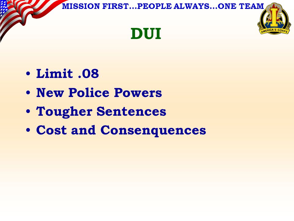 MISSION FIRST…PEOPLE ALWAYS…ONE TEAM DUI Limit.08 New Police Powers Tougher Sentences Cost and Consenquences