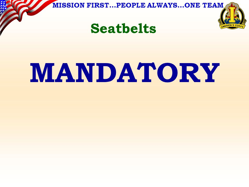 MISSION FIRST…PEOPLE ALWAYS…ONE TEAM Seatbelts MANDATORY