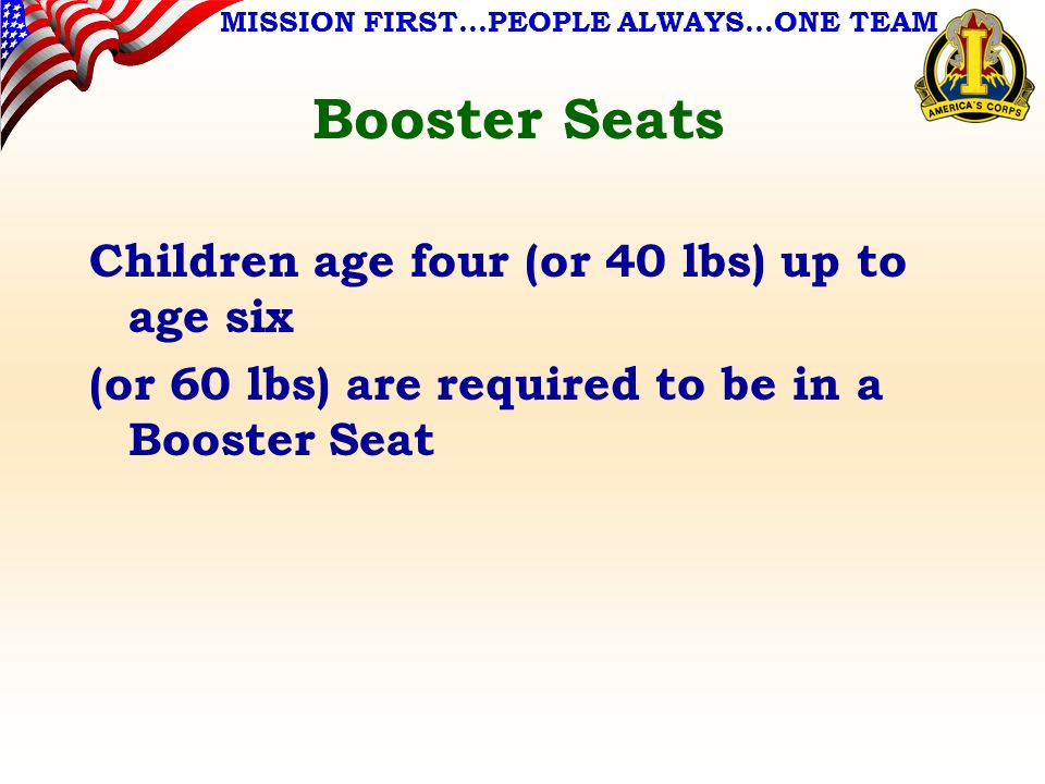 MISSION FIRST…PEOPLE ALWAYS…ONE TEAM Booster Seats Children age four (or 40 lbs) up to age six (or 60 lbs) are required to be in a Booster Seat