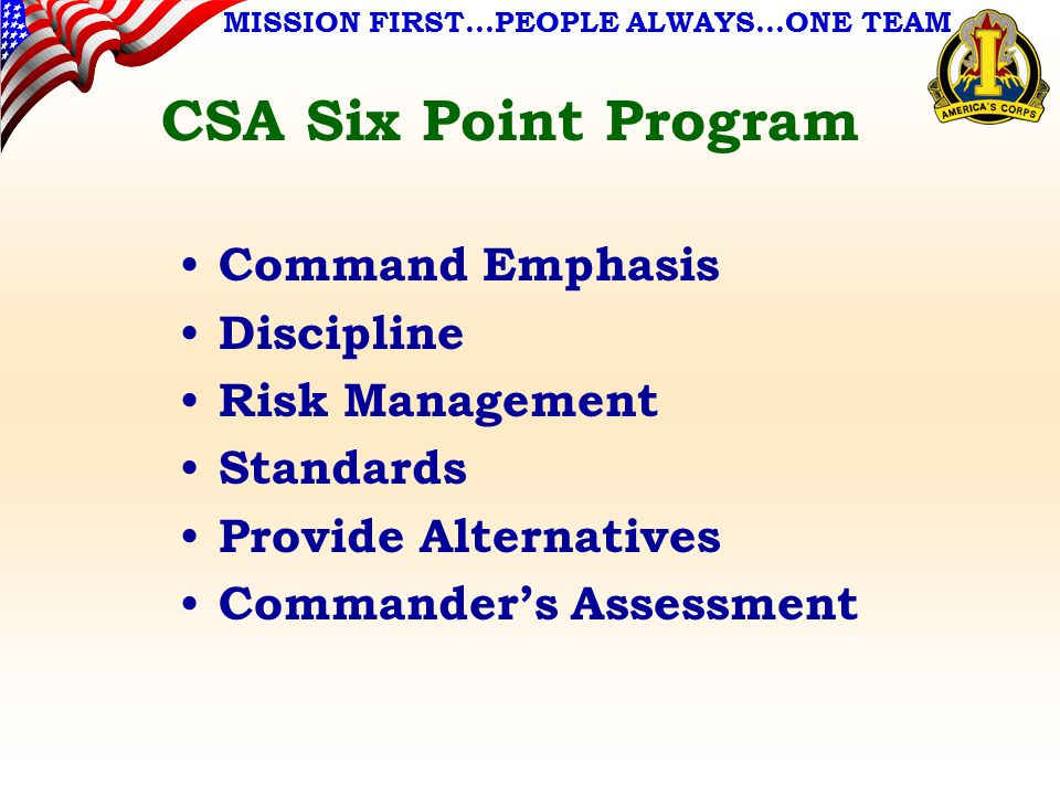 MISSION FIRST…PEOPLE ALWAYS…ONE TEAM CSA Six Point Program Command Emphasis Discipline Risk Management Standards Provide Alternatives Commander's Assessment