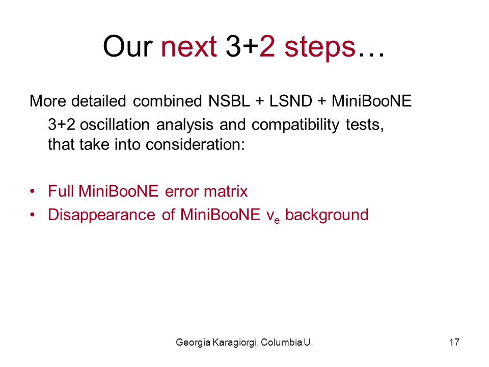 Georgia Karagiorgi, Columbia U.17 Our next 3+2 steps… More detailed combined NSBL + LSND + MiniBooNE 3+2 oscillation analysis and compatibility tests, that take into consideration: Full MiniBooNE error matrix Disappearance of MiniBooNE ν e background
