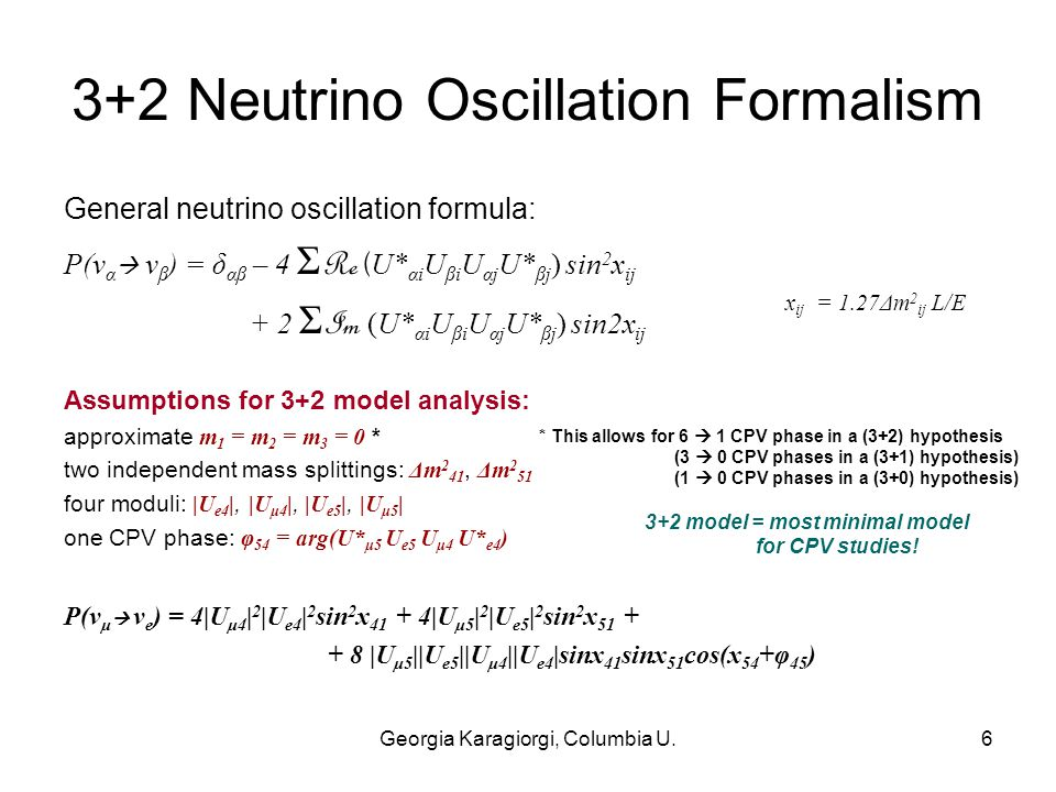 Georgia Karagiorgi, Columbia U.6 3+2 Neutrino Oscillation Formalism General neutrino oscillation formula: P(ν α  ν β ) = δ αβ – 4 Σ Re ( U* αi U βi U αj U* βj ) sin 2 x ij + 2 Σ Im (U* αi U βi U αj U* βj ) sin2x ij P(ν μ  ν e ) = 4|U μ4 | 2 |U e4 | 2 sin 2 x 41 + 4|U μ5 | 2 |U e5 | 2 sin 2 x 51 + + 8 |U μ5 ||U e5 ||U μ4 ||U e4 |sinx 41 sinx 51 cos(x 54 +φ 45 ) Assumptions for 3+2 model analysis: approximate m 1 = m 2 = m 3 = 0 * two independent mass splittings: Δm 2 41, Δm 2 51 four moduli: |U e4 |, |U μ4 |, |U e5 |, |U μ5 | one CPV phase: φ 54 = arg(U* μ5 U e5 U μ4 U* e4 ) * This allows for 6  1 CPV phase in a (3+2) hypothesis (3  0 CPV phases in a (3+1) hypothesis) (1  0 CPV phases in a (3+0) hypothesis) 3+2 model = most minimal model for CPV studies.