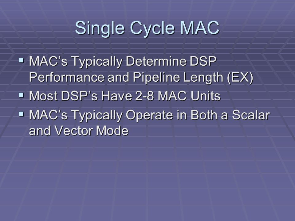 Single Cycle MAC  MAC's Typically Determine DSP Performance and Pipeline Length (EX)  Most DSP's Have 2-8 MAC Units  MAC's Typically Operate in Both a Scalar and Vector Mode