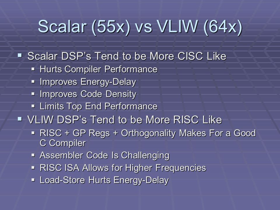 Scalar (55x) vs VLIW (64x)  Scalar DSP's Tend to be More CISC Like  Hurts Compiler Performance  Improves Energy-Delay  Improves Code Density  Limits Top End Performance  VLIW DSP's Tend to be More RISC Like  RISC + GP Regs + Orthogonality Makes For a Good C Compiler  Assembler Code Is Challenging  RISC ISA Allows for Higher Frequencies  Load-Store Hurts Energy-Delay