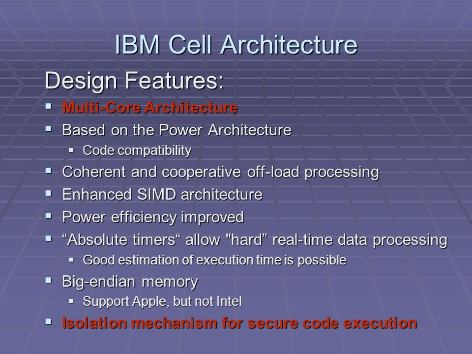 IBM Cell Architecture Design Features:  Multi-Core Architecture  Based on the Power Architecture  Code compatibility  Coherent and cooperative off-load processing  Enhanced SIMD architecture  Power efficiency improved  Absolute timers allow hard real-time data processing  Good estimation of execution time is possible  Big-endian memory  Support Apple, but not Intel  Isolation mechanism for secure code execution