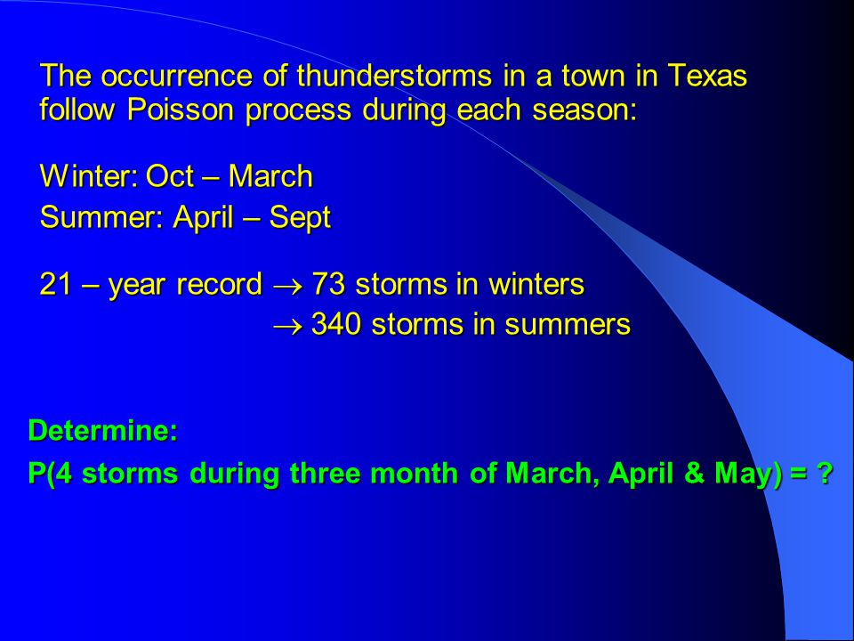 The occurrence of thunderstorms in a town in Texas follow Poisson process during each season: Winter: Oct – March Summer: April – Sept 21 – year record  73 storms in winters  340 storms in summers  340 storms in summers Determine: P(4 storms during three month of March, April & May) =