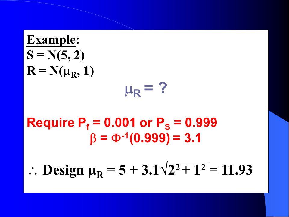 Example: S = N(5, 2) R = N(  R, 1)  R = ? Require P f = 0.001 or P S = 0.999  =  -1 (0.999) = 3.1  Design  R = 5 + 3.1  2 2 + 1 2 = 11.93