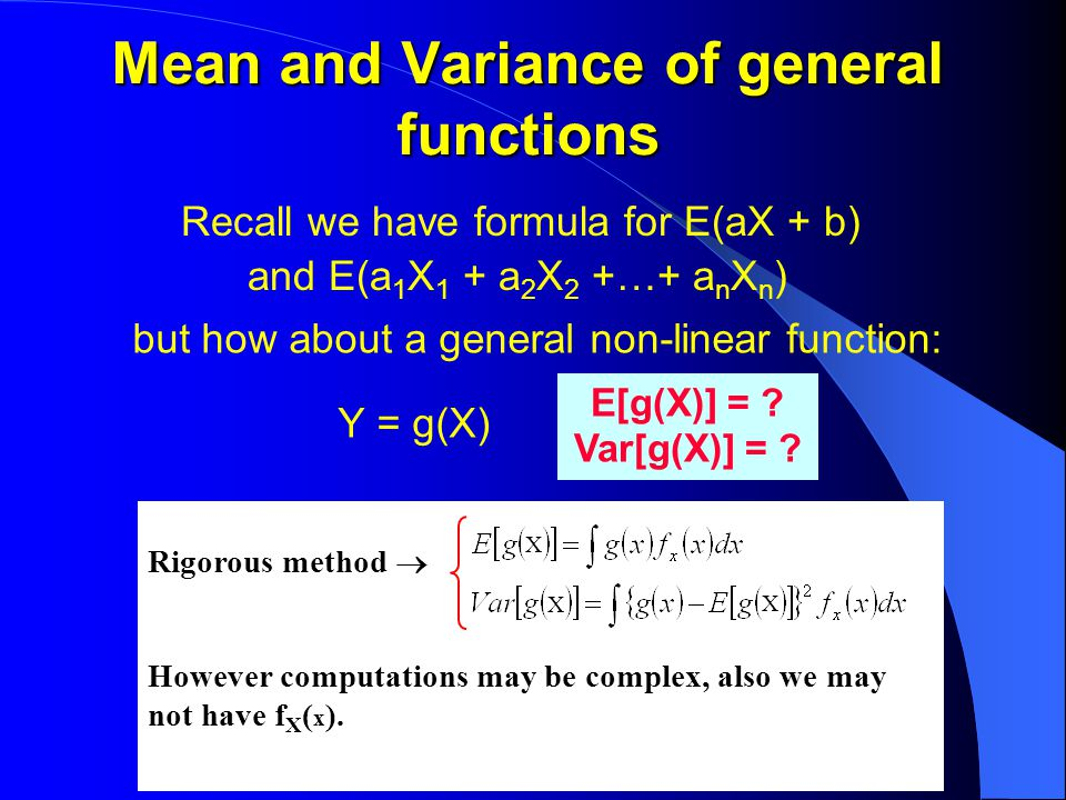 Mean and Variance of general functions Recall we have formula for E(aX + b) and E(a 1 X 1 + a 2 X 2 +…+ a n X n ) but how about a general non-linear function: Y = g(X) E[g(X)] = .