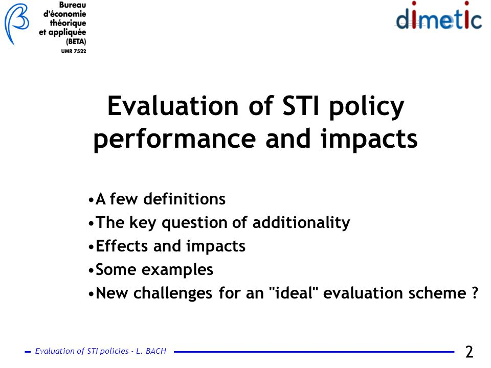 Evaluation of STI policies - L. BACH 2 Evaluation of STI policy performance and impacts A few definitions The key question of additionality Effects an