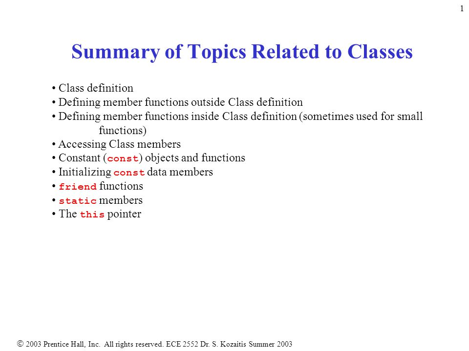  2003 Prentice Hall, Inc. All rights reserved. ECE 2552 Dr. S. Kozaitis Summer 2003 1 Summary of Topics Related to Classes Class definition Defining