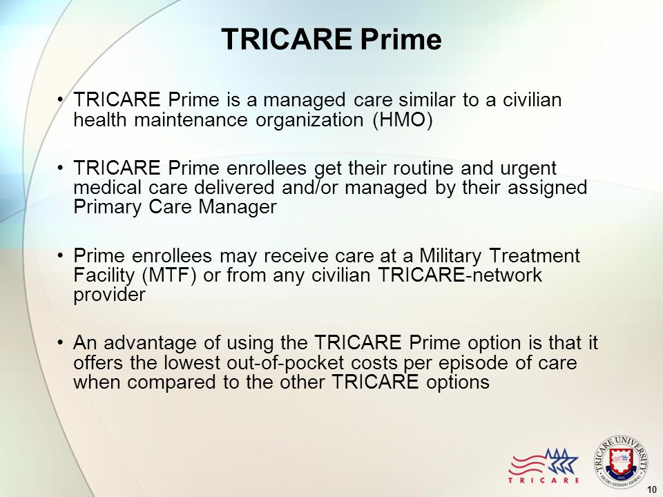 10 TRICARE Prime TRICARE Prime is a managed care similar to a civilian health maintenance organization (HMO) TRICARE Prime enrollees get their routine and urgent medical care delivered and/or managed by their assigned Primary Care Manager Prime enrollees may receive care at a Military Treatment Facility (MTF) or from any civilian TRICARE-network provider An advantage of using the TRICARE Prime option is that it offers the lowest out-of-pocket costs per episode of care when compared to the other TRICARE options